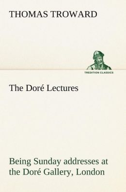 The Dore Lectures Being Sunday Addresses at the Dore Gallery, London, Given in Connection with the Higher Thought Centre