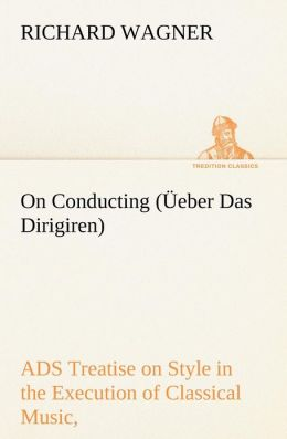 On Conducting ( Eber Das Dirigiren): A Treatise on Style in the Execution of Classical Music,