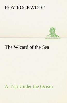 The Wizard of the Sea a Trip Under the Ocean