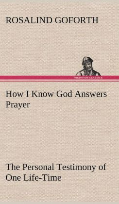 How I Know God Answers Prayer the Personal Testimony of One Life-Time