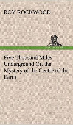Five Thousand Miles Underground Or, the Mystery of the Centre of the Earth
