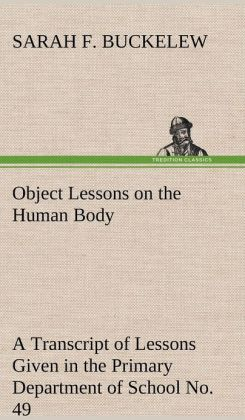 Object Lessons on the Human Body a Transcript of Lessons Given in the Primary Department of School No. 49, New York City