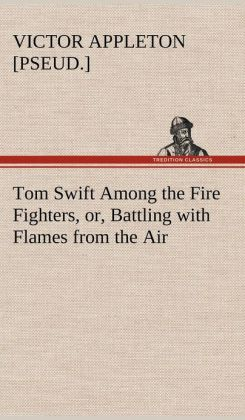 Tom Swift Among the Fire Fighters, Or, Battling with Flames from the Air
