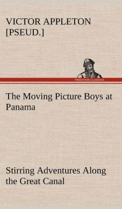 The Moving Picture Boys at Panama Stirring Adventures Along the Great Canal