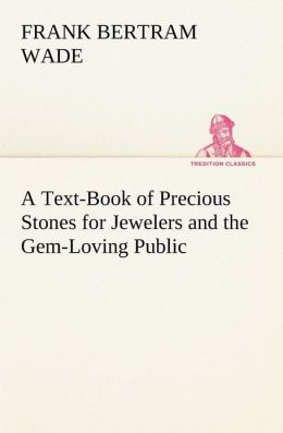 A Text-Book of Precious Stones for Jewelers and the Gem-Loving Public