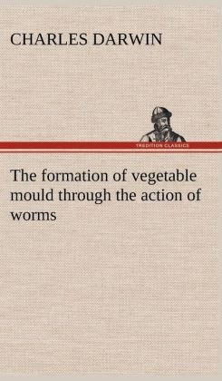 The Formation of Vegetable Mould Through the Action of Worms, with Observations on Their Habits