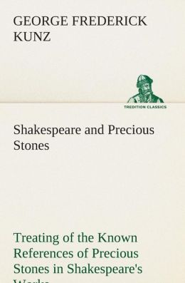 Shakespeare and Precious Stones Treating of the Known References of Precious Stones in Shakespeare's Works, with Comments as to the Origin of His Mate