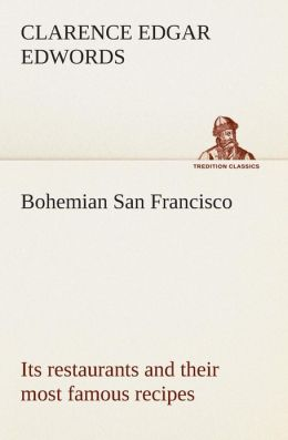 Bohemian San Francisco Its Restaurants and Their Most Famous Recipes-The Elegant Art of Dining.