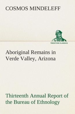 Aboriginal Remains in Verde Valley, Arizona Thirteenth Annual Report of the Bureau of Ethnology to the Secretary of the Smithsonian Institution, 1891-