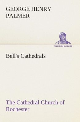 Bell's Cathedrals: The Cathedral Church of Rochester - A Description of its Fabric and a Brief History of the Episcopal See G. H. (George Henry) Palmer