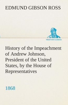 History Of The Impeachment Of Andrew Johnson: President Of The United States, The House Of Representatives, And His Trial