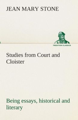 Studies from Court and Cloister: Being Essays, Historical and Literary Dealing Mainly with Subjects Relating to the Xvith and Xviith Centuries