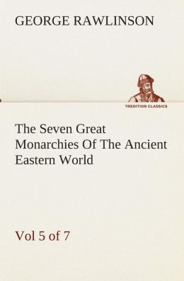 The Seven Great Monarchies of the Ancient Eastern World, Vol 5. (of 7): Persia the History, Geography, and Antiquities of Chaldaea, Assyria, Babylon,