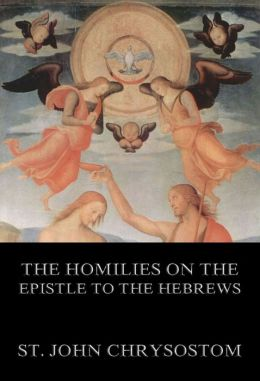 The Homilies On The Epistle To The Hebrews: Extended Annotated Edition