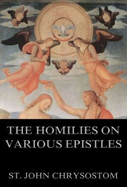 The Homilies On Various Epistles: Extended Annotated Edition