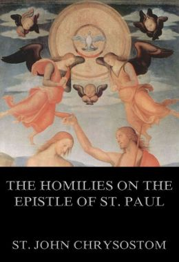 The Homilies On The Epistle Of St. Paul To The Romans: Extended Annotated Edition