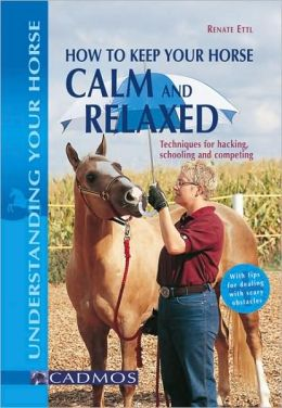 How to Keep Your Horse Calm and Relaxed: Techniques for Hacking, Schooling and Competing