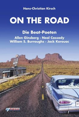 On the Road: Die Beat-Poeten Allen Ginsberg, Neal Cassady, William S. Burroughs, Jack Kerouac