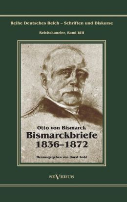 Otto Furst Von Bismarck - Bismarckbriefe 1836-1872. Herausgegeben Von Horst Kohl