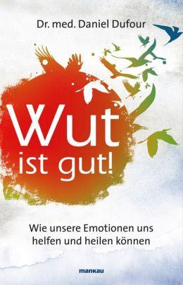 Wut ist gut!: Wie unsere Emotionen uns helfen und heilen können