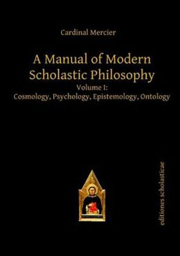 A Manual of Modern Scholastic Philosophy: Cosmology, Psychology, Epistemology, Ontology
