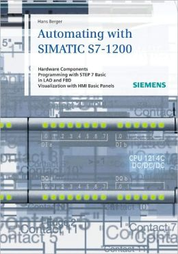 Automating in STEP 7 Basic with SIMATIC S7-1200: Hardware Components, Programming with STEP 7 Basic in LAD and FBD, Visualization with HMI Basic Panels