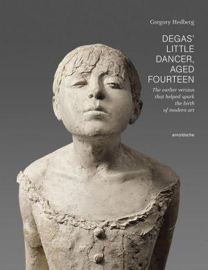 Degas' Little Dancer Aged Fourteen: The Earlier Version That Helped Spark the Birth of Modern Art