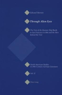 Through Alien Eyes: The Visit of the Russian Ship Rurik to San Francisco in 1816 and the Men behind the Visit