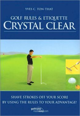 Golf Rules and Etiquette Crystal Clear: Shave Strokes off Your Score by Using the Rules to Your Advantage!