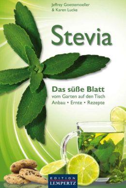 Stevia - Das süße Blatt: vom Garten auf den Tisch. Anbau - Ernte - Rezepte