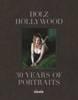 Holz Hollywood: 30 Years of Portraits: Edition 1 Hardcover - Including Signed Large Print