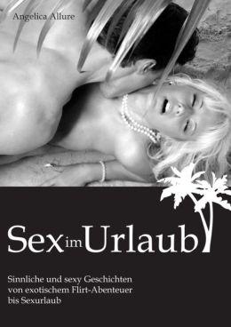 Sex im Urlaub: Sinnliche und sexy Geschichten von exotischem Flirt-Abenteuer bis Sexurlaub