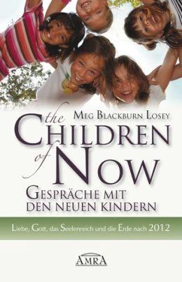 The Children of Now - Gespräche mit den Neuen Kindern: Liebe, Gott, das Seelenreich und die Erde nach 2012