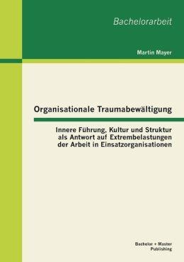 Organisationale Traumabew ltigung: Innere F hrung, Kultur und Struktur als Antwort auf Extrembelastungen der Arbeit in Einsatzorganisationen