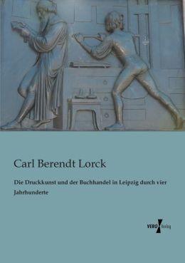 Die Druckkunst Und Der Buchhandel in Leipzig Durch Vier Jahrhunderte