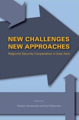 New Challenges, New Approaches: Regional Security Cooperation in East Asia