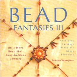 Bead Fantasies III: Still More Beautiful, Easy-to-Make Jewelry