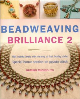 Beadweaving Brilliance 2: Make Beautiful Jewelry While Mastering Six Basic Beading Stitches, Special Bonus Section on Peyote Stitch