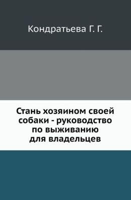 Stan' Hozyainom Svoej Sobaki - Rukovodstvo Po Vyzhivaniyu Dlya Vladel'tsev