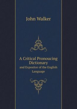 A Critical Pronoucing Dictionary and Expositor of the English Language