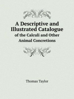 A Descriptive and Illustrated Catalogue of the Calculi and Other Animal Concretions