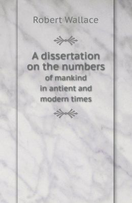A Dissertation on the Numbers of Mankind in Antient and Modern Times