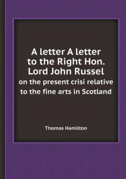 A Letter a Letter to the Right Hon. Lord John Russel on the Present Crisi Relative to the Fine Arts in Scotland