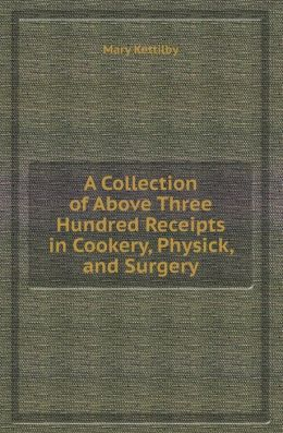 A Collection of Above Three Hundred Receipts in Cookery, Physick, and Surgery