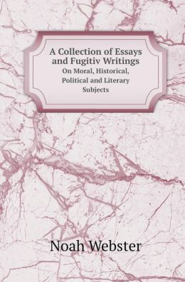 A Collection of Essays and Fugitiv Writings on Moral, Historical, Political and Literary Subjects