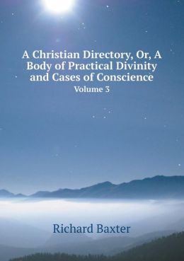 A Christian Directory, Or, a Body of Practical Divinity and Cases of Conscience Volume 3