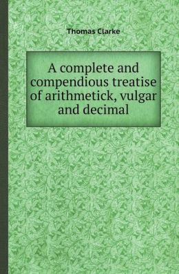 A Complete and Compendious Treatise of Arithmetick, Vulgar and Decimal
