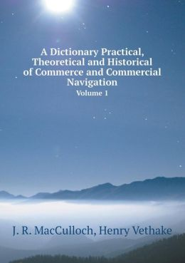 A Dictionary Practical, Theoretical and Historical of Commerce and Commercial Navigation Volume 1