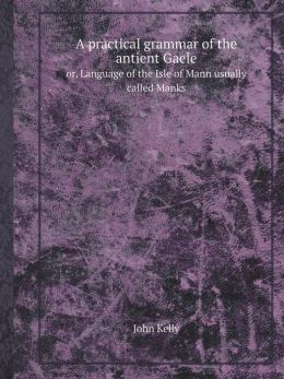 A Practical Grammar of the Antient Gaele Or, Language of the Isle of Mann Usually Called Manks