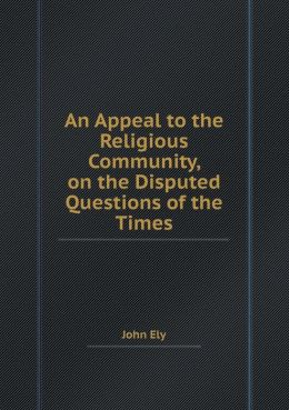 An Appeal to the Religious Community, on the Disputed Questions of the Times
